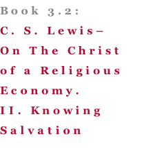 Book 3.2: C. S. Lewis– On The Christ of a Religious Economy. II. Knowing Salvation